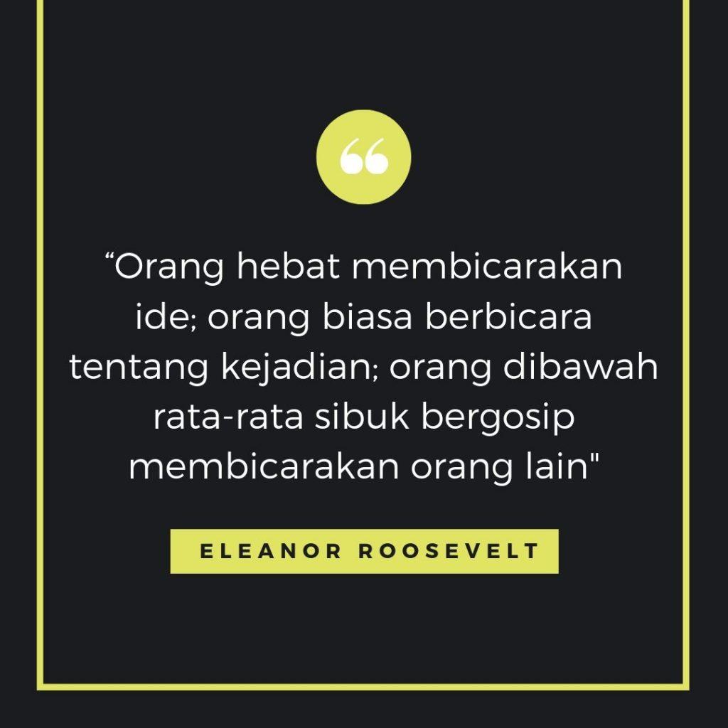 Kutipan bijak - Orang hebat membicarakan ide; orang biasa berbicara tentang kejadian; orang dibawah rata-rata sibuk bergosip membicarakan orang lain. - Eleanor Roosevelt